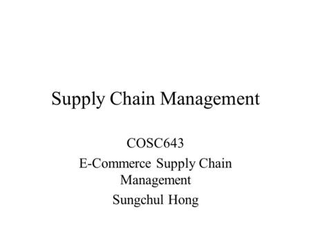 Supply Chain Management COSC643 E-Commerce Supply Chain Management Sungchul Hong.