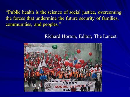 """Public health is the science of social justice, overcoming the forces that undermine the future security of families, communities, and peoples."""