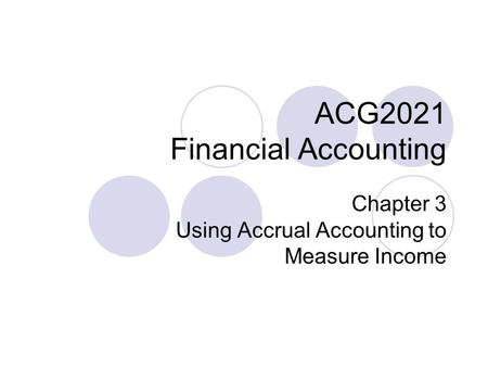 ACG2021 Financial Accounting Chapter 3 Using Accrual Accounting to Measure Income.