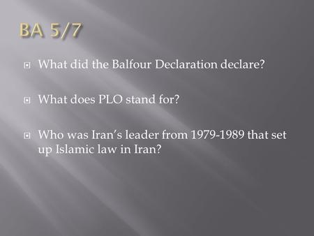  What did the Balfour Declaration declare?  What does PLO stand for?  Who was Iran's leader from 1979-1989 that set up Islamic law in Iran?