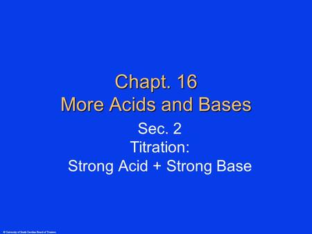 © University of South Carolina Board of Trustees Chapt. 16 More Acids and Bases Sec. 2 Titration: Strong Acid + Strong Base.