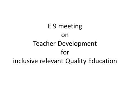 E 9 meeting on Teacher Development for inclusive relevant Quality Education.