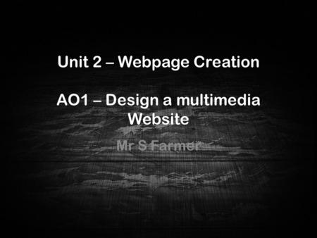 Unit 2 – Webpage Creation AO1 – Design a multimedia Website Mr S Farmer Unit 2 – Webpage Creation AO1 – Design a multimed ia Website.