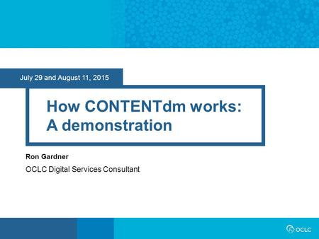 July 29 and August 11, 2015 How CONTENTdm works: A demonstration Ron Gardner OCLC Digital Services Consultant.