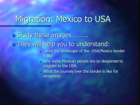 Migration: Mexico to USA n Study these images………. n They will help you to understand: n what the landscape of the USA/Mexico border is like n why some.