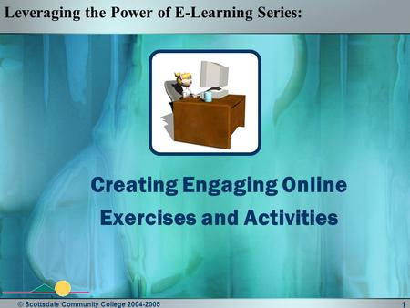 © Scottsdale Community College 2004-2005 1 Creating Engaging Online Exercises and Activities Leveraging the Power of E-Learning Series: