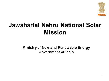 Jawaharlal Nehru National <strong>Solar</strong> Mission Ministry of New and Renewable Energy Government of India 1.