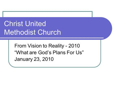 "Christ United Methodist Church From Vision to Reality - 2010 ""What are God's Plans For Us"" January 23, 2010."