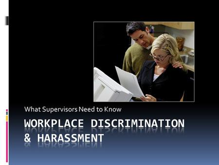 What Supervisors Need to Know. Session Objectives  You will be able to:  Recognize illegal discrimination and workplace harassment  Differentiate between.