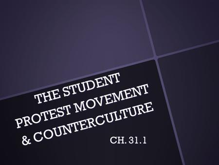 THE STUDENT PROTEST MOVEMENT & COUNTERCULTURE CH. 31.1.