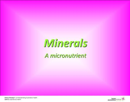 Area of study 1: Understanding Australia's health Unit 3: Australia's health Minerals A micronutrient.