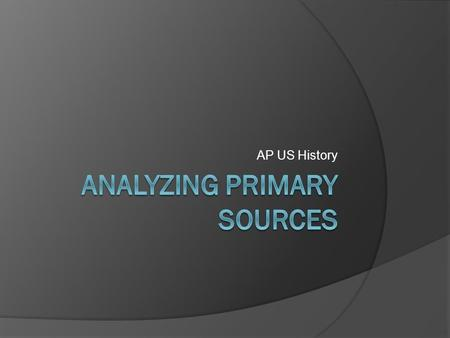 AP US History. Analyzing Primary Resources  Historians analyze historical sources in different ways.  First, historians think about where, when and.