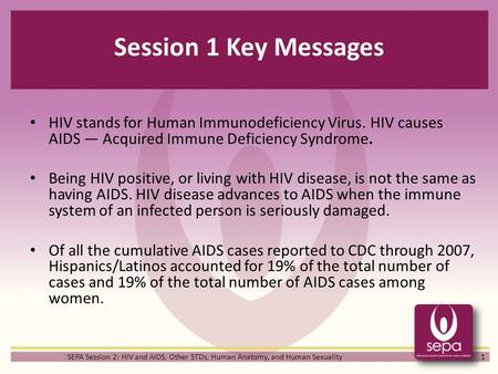 Session 1 Key Messages HIV stands for Human Immunodeficiency Virus. HIV causes AIDS — Acquired Immune Deficiency Syndrome. Being HIV positive, or living.