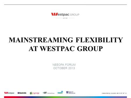 Westpac Banking Corporation ABN 33 007 457 141. NEEOPA FORUM OCTOBER 2013 MAINSTREAMING FLEXIBILITY AT WESTPAC GROUP.