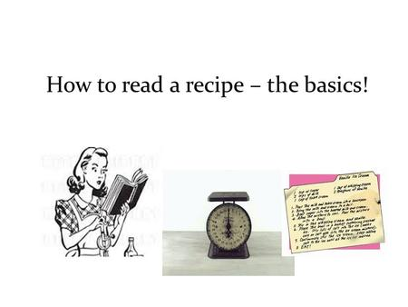 How to read a recipe – the basics!. HOW TO READ A RECIPE Baking and cooking are two very different kitchen skills. Generally speaking, you bake cakes,