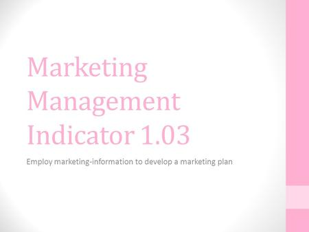 Marketing Management Indicator 1.03 Employ marketing-information to develop a marketing plan.
