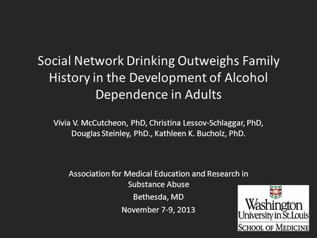 Social Network Drinking Outweighs Family History in the Development of Alcohol Dependence in Adults Vivia V. McCutcheon, PhD, Christina Lessov-Schlaggar,