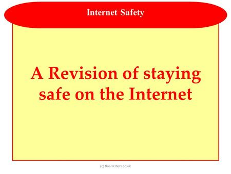 (c) the7sisters.co.uk A Revision of staying safe on the Internet Internet Safety.