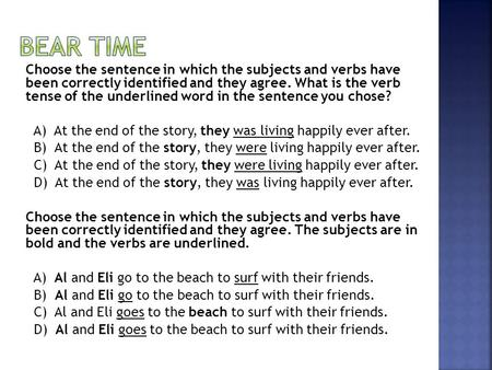 Choose the sentence in which the subjects and verbs have been correctly identified and they agree. What is the verb tense of the underlined word in the.