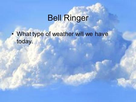 Bell Ringer What type of weather will we have today.