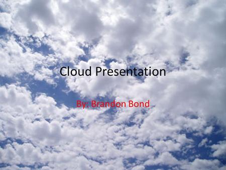 Cloud Presentation By: Brandon Bond. Basic Cloud Types Cumulus – Puffy, white clouds with flat bottoms Stratus – Form in layers Cirrus – Thin, feathery,