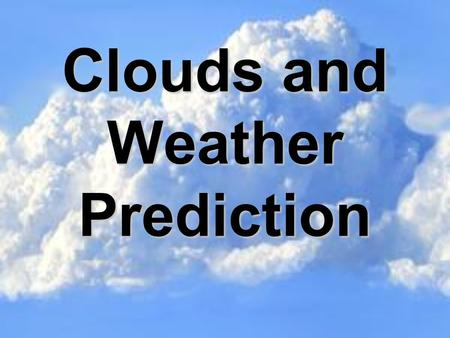 Clouds and Weather Prediction. In this activity you will: Learn about the types of clouds, how they are formed, and the weather each might predict. Illustrate.