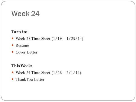 Week 24 Turn in: Week 23 Time Sheet (1/19 – 1/25/14) Resumé Cover Letter This Week: Week 24 Time Sheet (1/26 – 2/1/14) Thank You Letter.