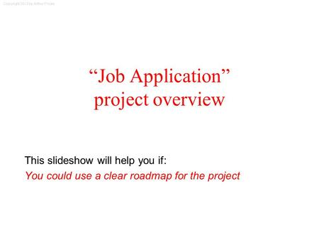 "Copyright 2013 by Arthur Fricke ""Job Application"" project overview This slideshow will help you if: You could use a clear roadmap for the project."