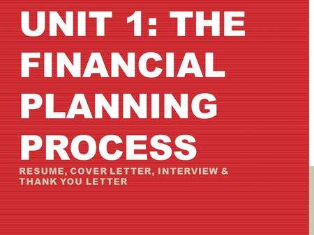 UNIT 1: THE FINANCIAL PLANNING PROCESS RESUME, COVER LETTER, INTERVIEW & THANK YOU LETTER.