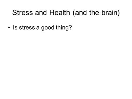 Stress and Health (and the brain) Is stress a good thing?