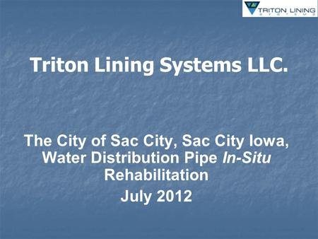 Triton Lining Systems LLC. The City of Sac City, Sac City Iowa, Water Distribution Pipe In-Situ Rehabilitation July 2012.