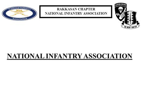 RAKKASAN CHAPTER NATIONAL INFANTRY ASSOCIATION. RAKKASAN CHAPTER NATIONAL INFANTRY ASSOCIATION HISTORY 1893 INFANTRY SOCIETY WAS CREATED 1921 INFANTRY.