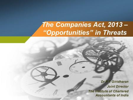 "The Companies Act, 2013 – ""Opportunities"" in Threats Dr P T Giridharan Joint Director The Institute of Chartered Accountants of India."