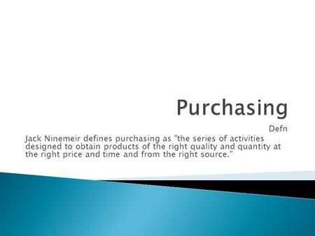 Defn Jack Ninemeir defines purchasing as the series of activities designed to obtain products of the right quality and quantity at the right price and.