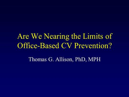 Are We Nearing the Limits of Office-Based CV Prevention? Thomas G. Allison, PhD, MPH.