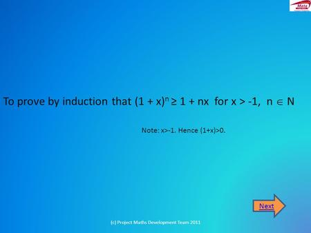 To prove by induction that (1 + x) n ≥ 1 + nx for x > -1, n  N Next (c) Project Maths Development Team 2011 Note: x>-1. Hence (1+x)>0.