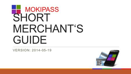 SHORT MERCHANT'S GUIDE VERSION: 2014-05-19 MOKIPASS.