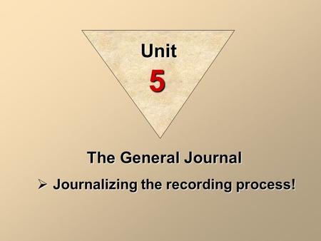 Unit 5 The General Journal Journalizing the recording process!