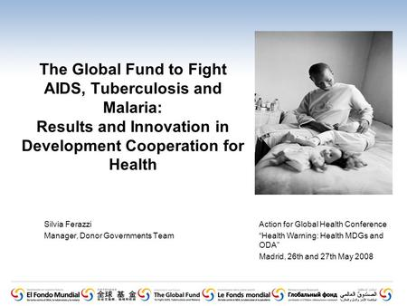 The Global Fund to Fight AIDS, Tuberculosis and Malaria: Results and Innovation in Development Cooperation for Health Silvia Ferazzi Manager, Donor Governments.