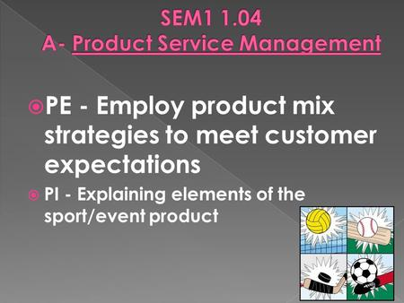  PE - Employ product mix strategies to meet customer expectations  PI - Explaining elements of the sport/event product.