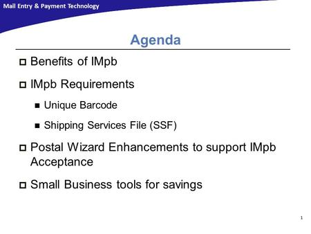Mail Entry & Payment Technology Agenda  Benefits of IMpb  IMpb Requirements Unique Barcode Shipping Services File (SSF)  Postal Wizard Enhancements.