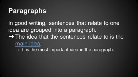 Paragraphs In good writing, sentences that relate to one idea are grouped into a paragraph. ➔ The idea that the sentences relate to is the main idea. ◆