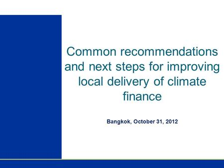 Common recommendations and next steps for improving local delivery of climate finance Bangkok, October 31, 2012.
