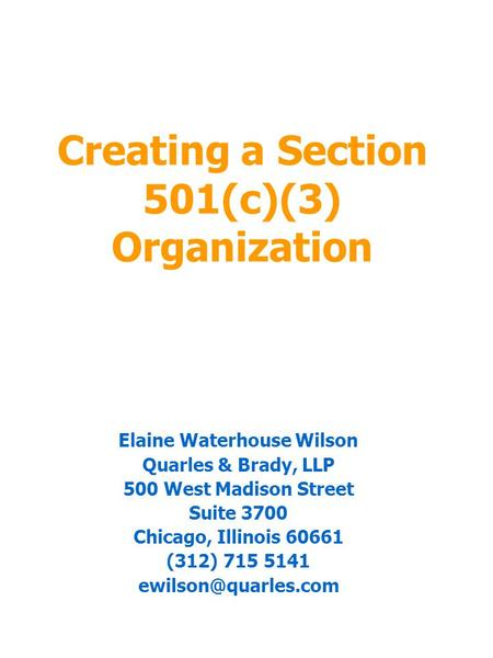 Creating a Section 501(c)(3) Organization Elaine Waterhouse Wilson Quarles & Brady, LLP 500 West Madison Street Suite 3700 Chicago, Illinois 60661 (312)