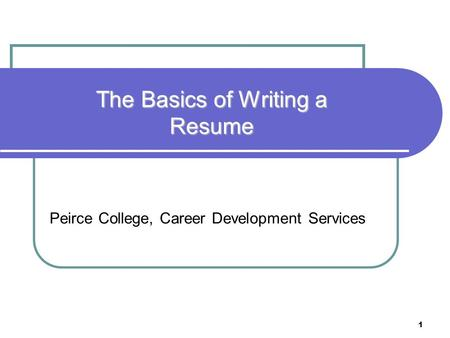 1 Peirce College, Career Development Services The Basics of Writing a Resume.