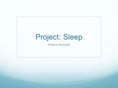Project: Sleep Kristine Mcintosh. Problem Having long naps on the afternoon and not being able to go to bed at nighttime. Distorted sleep cycle Not enough.