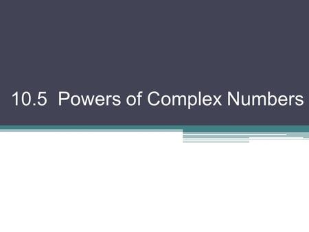 10.5 Powers of Complex Numbers. Exploration! Let z = r(cos θ + isin θ) z 2 = z z = [r(cos θ + isin θ)] [r(cos θ + isin θ)] from yesterday… = r 2 (cos.