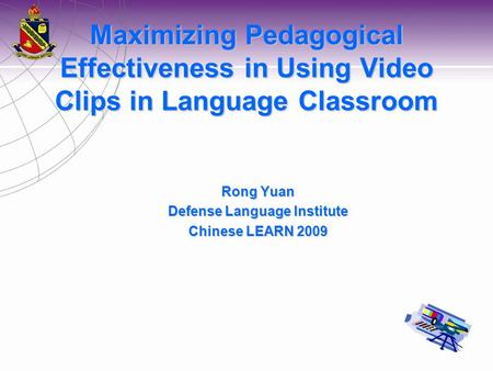 Maximizing Pedagogical Effectiveness in Using Video Clips in Language Classroom Rong Yuan Defense Language Institute Chinese LEARN 2009.