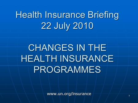 1 Health Insurance Briefing 22 July 2010 CHANGES IN THE HEALTH INSURANCE PROGRAMMES www.un.org/insurance.