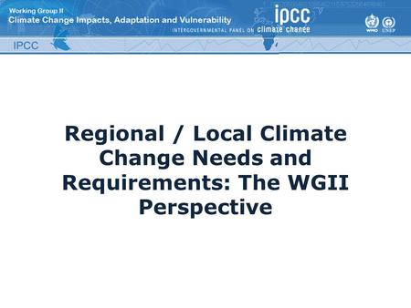 Regional / Local Climate Change Needs and Requirements: The WGII Perspective.